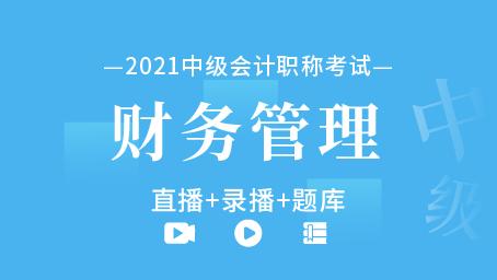 2021年中级会计职称-中级财务管理(直播+录播+题库)
